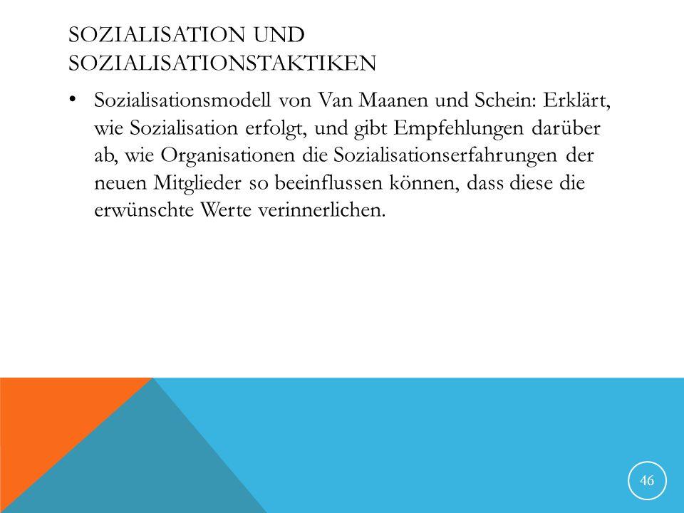 SOZIALISATION UND SOZIALISATIONSTAKTIKEN Sozialisationsmodell von Van Maanen und Schein: Erklärt, wie Sozialisation erfolgt, und gibt Empfehlungen darüber ab, wie Organisationen die Sozialisationserfahrungen der neuen Mitglieder so beeinflussen können, dass diese die erwünschte Werte verinnerlichen.