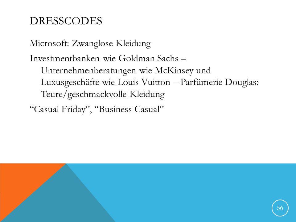 DRESSCODES Microsoft: Zwanglose Kleidung Investmentbanken wie Goldman Sachs – Unternehmenberatungen wie McKinsey und Luxusgeschäfte wie Louis Vuitton – Parfümerie Douglas: Teure/geschmackvolle Kleidung Casual Friday, Business Casual 56
