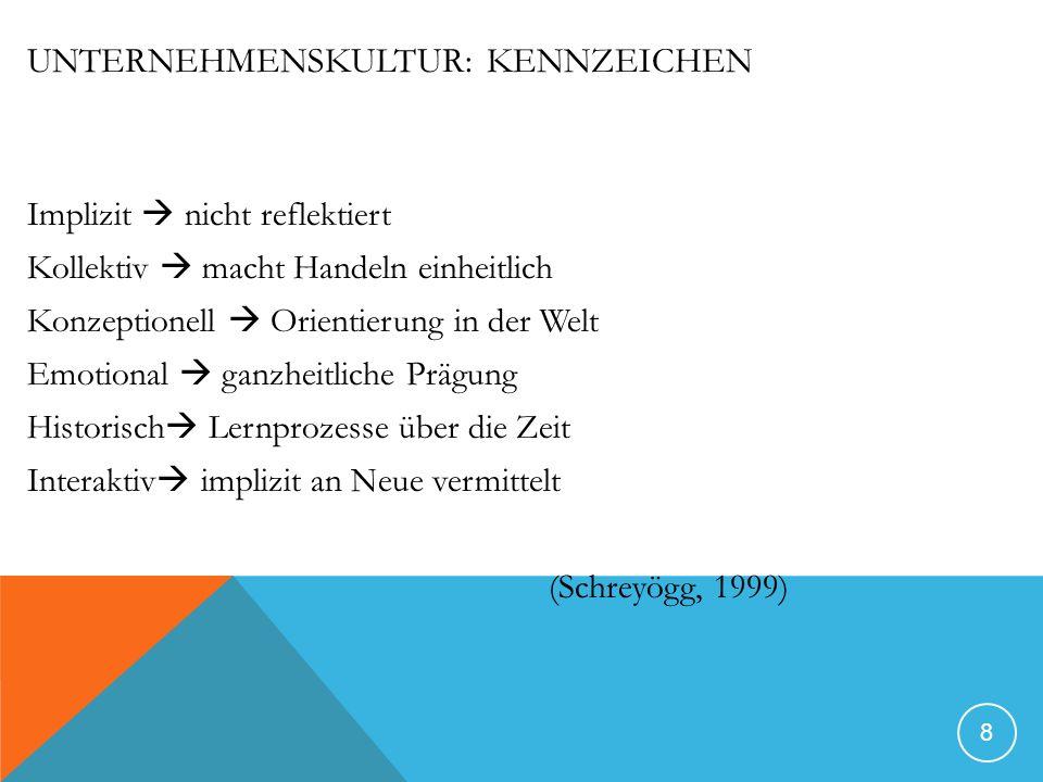 UNTERNEHMENSKULTUR: KENNZEICHEN Implizit nicht reflektiert Kollektiv macht Handeln einheitlich Konzeptionell Orientierung in der Welt Emotional ganzheitliche Prägung Historisch Lernprozesse über die Zeit Interaktiv implizit an Neue vermittelt (Schreyögg, 1999) 8