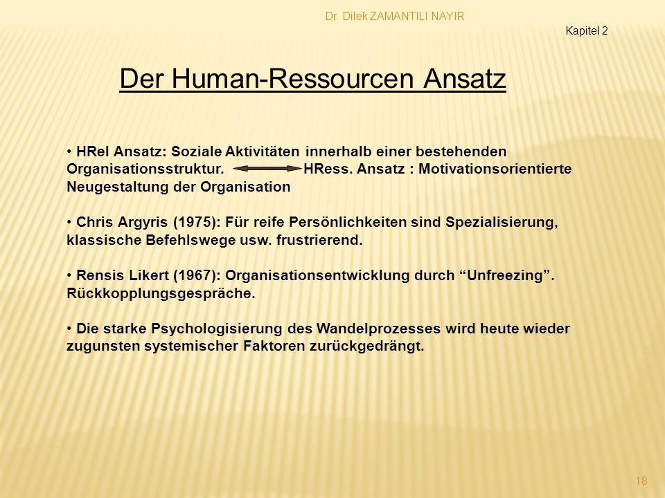 Dr. Dilek ZAMANTILI NAYIR 18 Der Human-Ressourcen Ansatz Kapitel 2 HRel Ansatz: Soziale Aktivitäten innerhalb einer bestehenden Organisationsstruktur.
