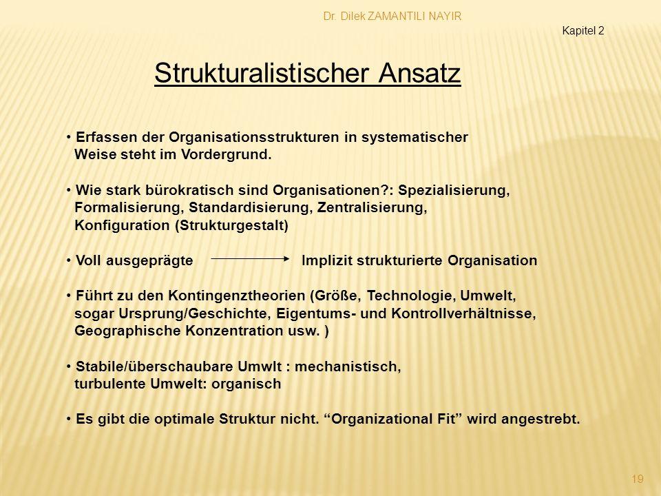Dr. Dilek ZAMANTILI NAYIR 19 Strukturalistischer Ansatz Erfassen der Organisationsstrukturen in systematischer Weise steht im Vordergrund. Wie stark b