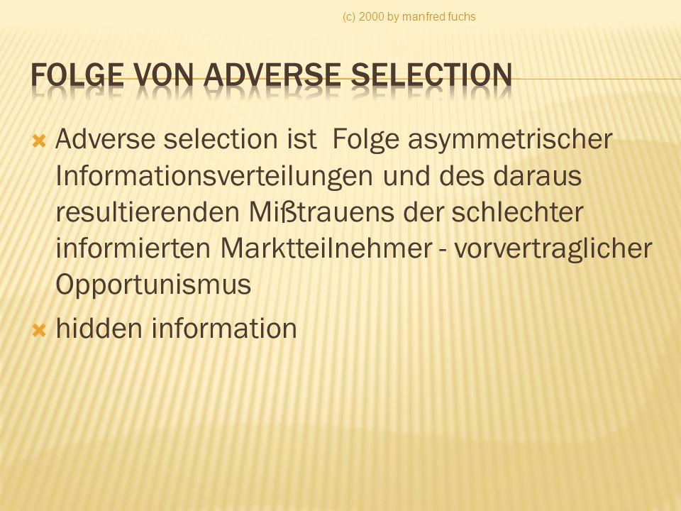 (c) 2000 by manfred fuchs Adverse selection ist Folge asymmetrischer Informationsverteilungen und des daraus resultierenden Mißtrauens der schlechter informierten Marktteilnehmer - vorvertraglicher Opportunismus hidden information