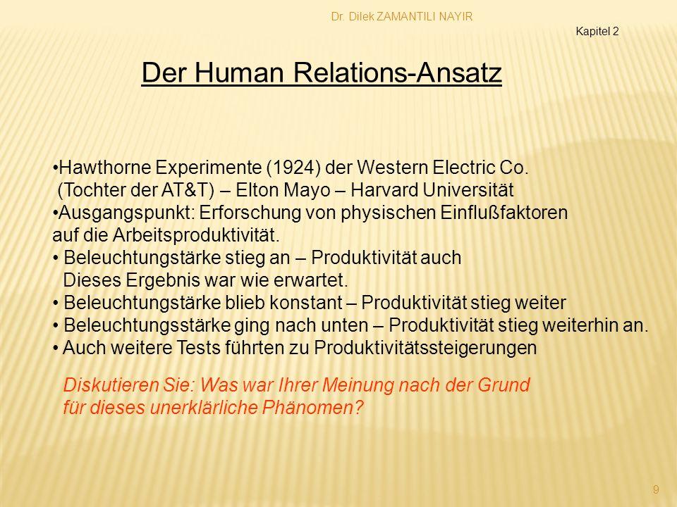 Dr. Dilek ZAMANTILI NAYIR 9 Kapitel 2 Der Human Relations-Ansatz Hawthorne Experimente (1924) der Western Electric Co. (Tochter der AT&T) – Elton Mayo