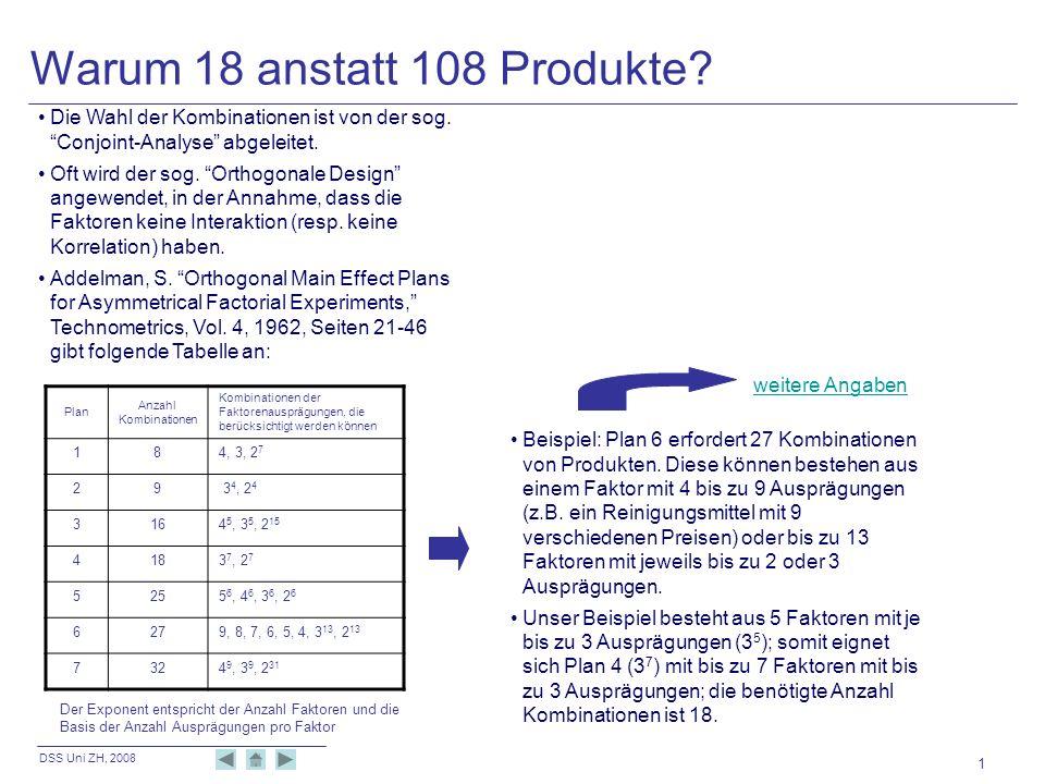 DSS Uni ZH, 2008 1 Warum 18 anstatt 108 Produkte? Die Wahl der Kombinationen ist von der sog. Conjoint-Analyse abgeleitet. Oft wird der sog. Orthogona