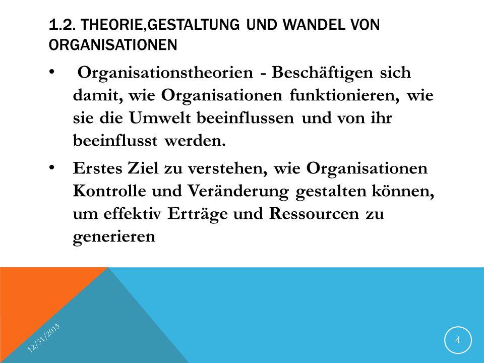 1.2. THEORIE,GESTALTUNG UND WANDEL VON ORGANISATIONEN Organisationstheorien - Beschäftigen sich damit, wie Organisationen funktionieren, wie sie die U