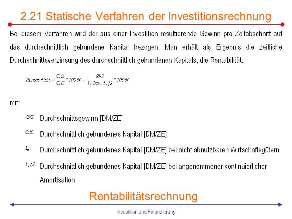 Investition und Finanzierung 2.21 Statische Verfahren der Investitionsrechnung Gewinnvergleichsrechnung Erfolgt eine Einbeziehung der Erlösseite in den Investitionsvergleich, handelt es sich um die Erweiterung der Kostenvergleichsrechnung zur Gewinnver- gleichsrechnung Im Gegensatz zur Kostenvergleichsrechnung ist diese Rechnung auch zur Beurteilung einzelner Investitionsobjekte geeignet Problematisch ist hier insbesondere die Durchschnittsbildung, außerdem ist eine Vergleichbarkeit nur dann gegeben, wenn die Investitionsobjekte dieselbe Nutzungsdauer und denselben Kapitaleinsatz aufweisen