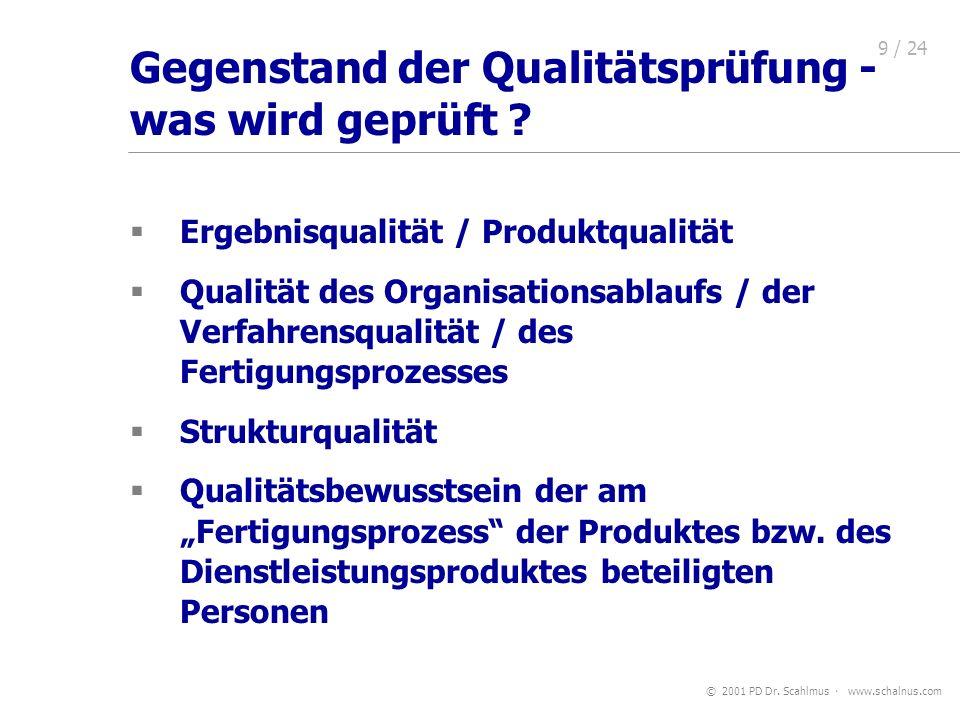 © 2001 PD Dr. Scahlmus www.schalnus.com 9 / 24 Gegenstand der Qualitätsprüfung - was wird geprüft ? Ergebnisqualität / Produktqualität Qualität des Or