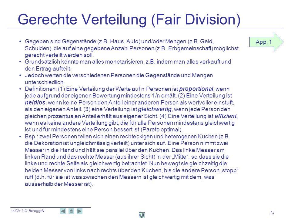 14/02/13 G. Beroggi © Gerechte Verteilung (Fair Division) 73 App. 1 Gegeben sind Gegenstände (z.B. Haus, Auto) und/oder Mengen (z.B. Geld, Schulden),