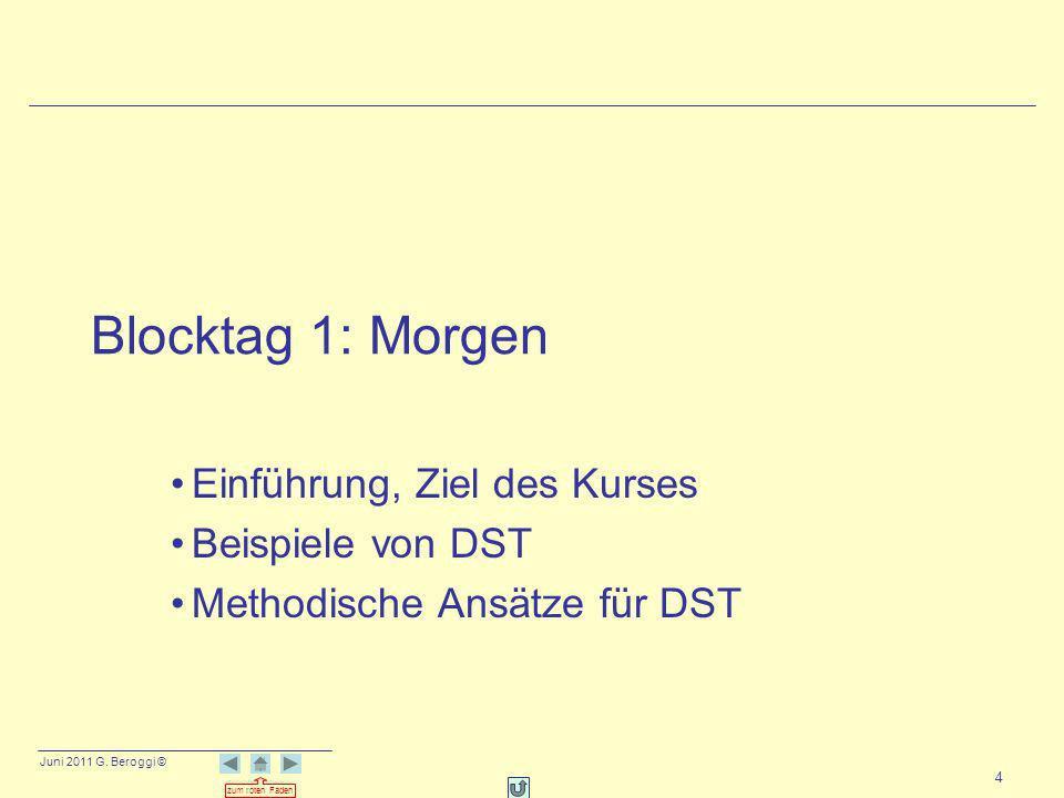 Juni 2011 G. Beroggi © zum roten Faden 4 Blocktag 1: Morgen Einführung, Ziel des Kurses Beispiele von DST Methodische Ansätze für DST