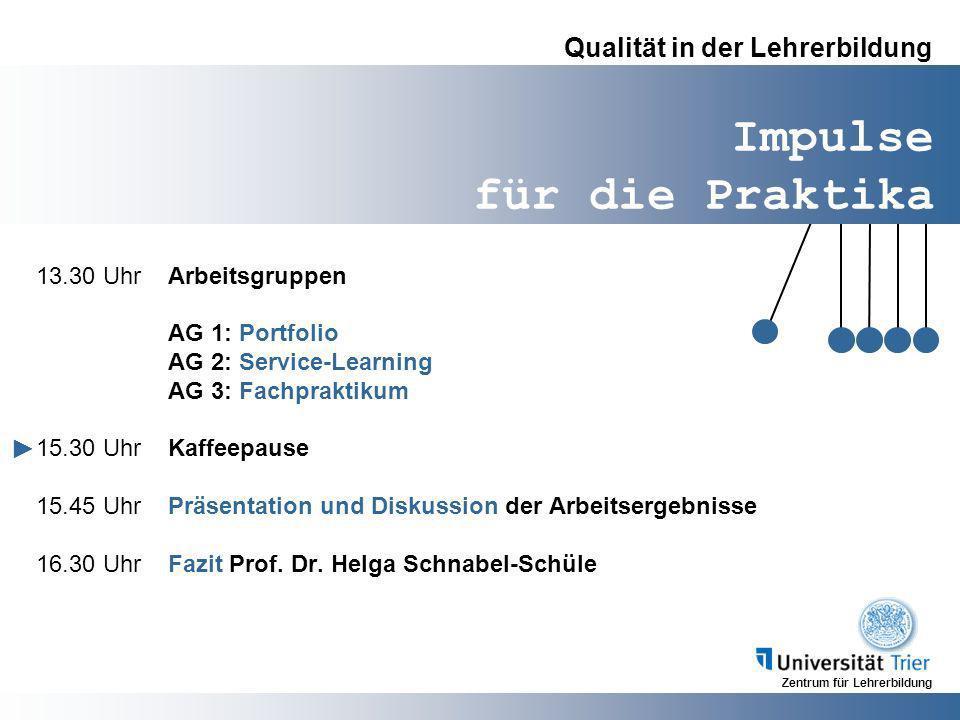 Zentrum für Lehrerbildung Impulse für die Praktika Qualität in der Lehrerbildung 13.30 UhrArbeitsgruppen AG 1: Portfolio AG 2: Service-Learning AG 3: Fachpraktikum 15.30 UhrKaffeepause 15.45 UhrPräsentation und Diskussion der Arbeitsergebnisse 16.30 UhrFazit Prof.