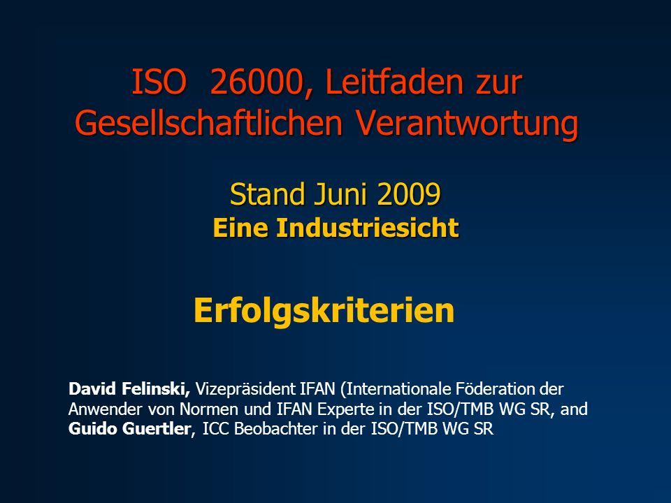 ISO 26000, Leitfaden zur Gesellschaftlichen Verantwortung Stand Juni 2009 Eine Industriesicht Erfolgskriterien David Felinski, Vizepräsident IFAN (Internationale Föderation der Anwender von Normen und IFAN Experte in der ISO/TMB WG SR, and Guido Guertler, ICC Beobachter in der ISO/TMB WG SR