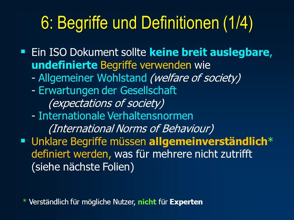 6: Begriffe und Definitionen (1/4) Ein ISO Dokument sollte keine breit auslegbare, undefinierte Begriffe verwenden wie - Allgemeiner Wohlstand (welfare of society) - Erwartungen der Gesellschaft (expectations of society) - Internationale Verhaltensnormen (International Norms of Behaviour) Unklare Begriffe müssen allgemeinverständlich* definiert werden, was für mehrere nicht zutrifft (siehe nächste Folien) * Verständlich für mögliche Nutzer, nicht für Experten