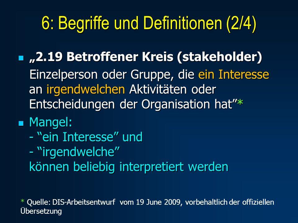 2.19 Betroffener Kreis (stakeholder) 2.19 Betroffener Kreis (stakeholder) Einzelperson oder Gruppe, die ein Interesse an irgendwelchen Aktivitäten oder Entscheidungen der Organisation hat* Einzelperson oder Gruppe, die ein Interesse an irgendwelchen Aktivitäten oder Entscheidungen der Organisation hat* Mangel: - ein Interesse und - irgendwelche können beliebig interpretiert werden Mangel: - ein Interesse und - irgendwelche können beliebig interpretiert werden 6: Begriffe und Definitionen (2/4) * Quelle: DIS-Arbeitsentwurf vom 19 June 2009, vorbehaltlich der offiziellen Übersetzung