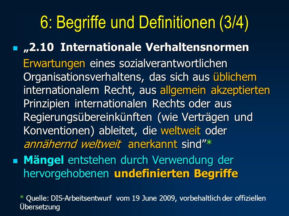 2.10 Internationale Verhaltensnormen 2.10 Internationale Verhaltensnormen Erwartungen eines sozialverantwortlichen Organisationsverhaltens, das sich aus üblichem internationalem Recht, aus allgemein akzeptierten Prinzipien internationalen Rechts oder aus Regierungsübereinkünften (wie Verträgen und Konventionen) ableitet, die weltweit oder annähernd weltweit anerkannt sind* Erwartungen eines sozialverantwortlichen Organisationsverhaltens, das sich aus üblichem internationalem Recht, aus allgemein akzeptierten Prinzipien internationalen Rechts oder aus Regierungsübereinkünften (wie Verträgen und Konventionen) ableitet, die weltweit oder annähernd weltweit anerkannt sind* Mängel entstehen durch Verwendung der hervorgehobenen undefinierten Begriffe Mängel entstehen durch Verwendung der hervorgehobenen undefinierten Begriffe 6: Begriffe und Definitionen (3/4) * Quelle: DIS-Arbeitsentwurf vom 19 June 2009, vorbehaltlich der offiziellen Übersetzung