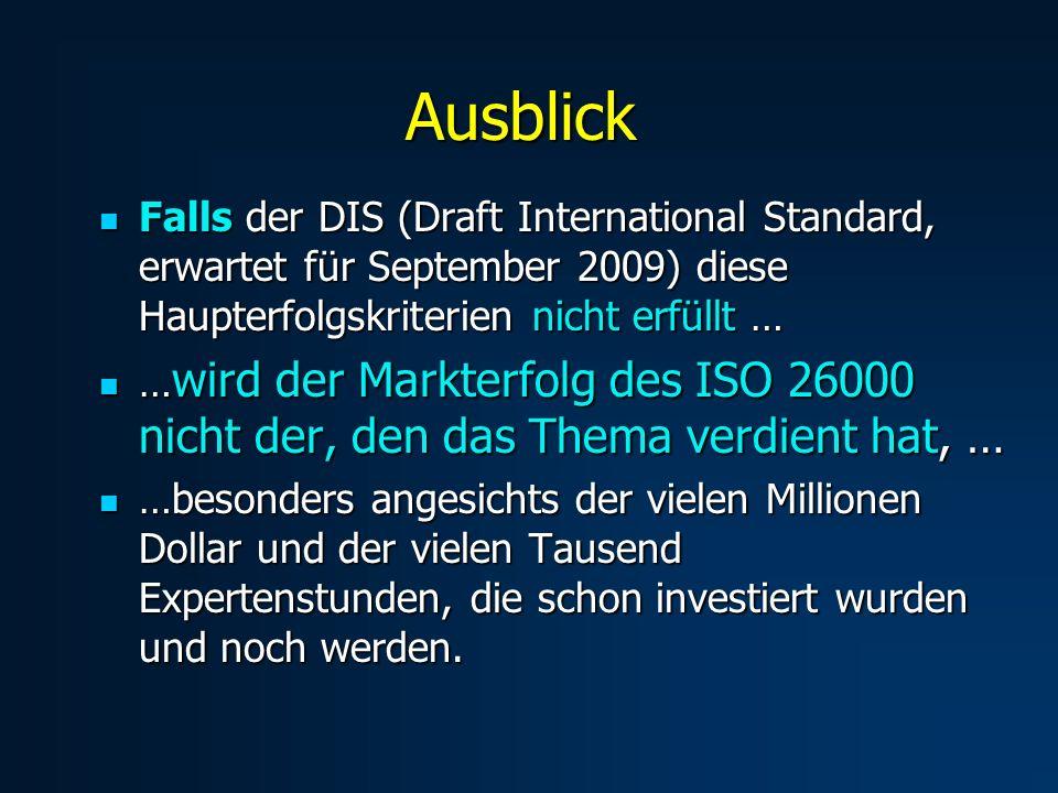 Ausblick Falls der DIS (Draft International Standard, erwartet für September 2009) diese Haupterfolgskriterien nicht erfüllt … Falls der DIS (Draft International Standard, erwartet für September 2009) diese Haupterfolgskriterien nicht erfüllt … … wird der Markterfolg des ISO 26000 nicht der, den das Thema verdient hat, … … wird der Markterfolg des ISO 26000 nicht der, den das Thema verdient hat, … …besonders angesichts der vielen Millionen Dollar und der vielen Tausend Expertenstunden, die schon investiert wurden und noch werden.