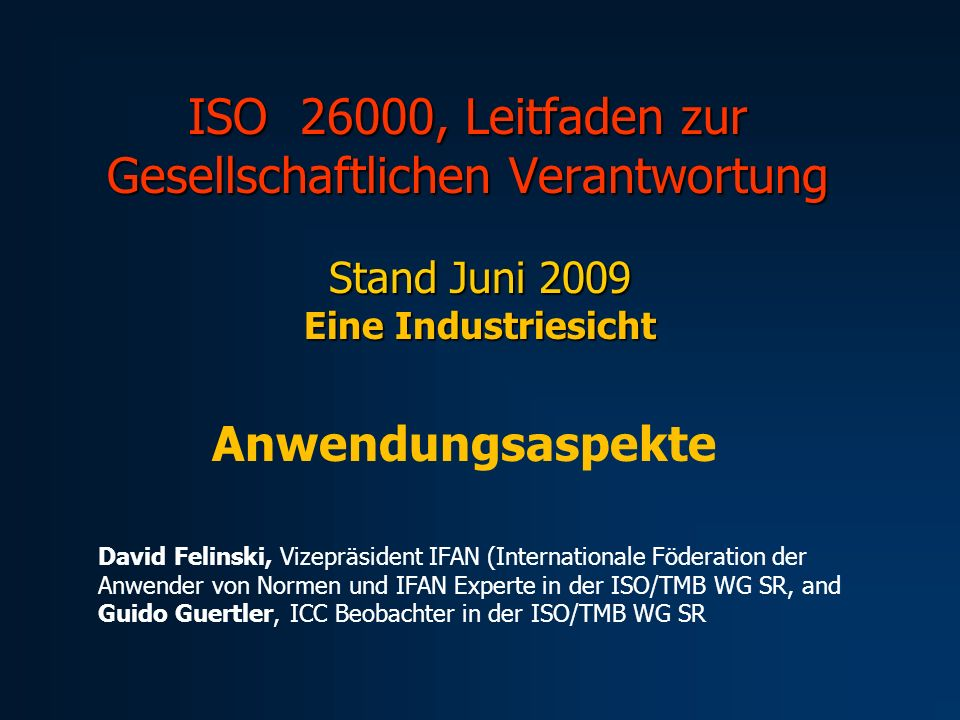 ISO 26000, Leitfaden zur Gesellschaftlichen Verantwortung Stand Juni 2009 Eine Industriesicht Anwendungsaspekte David Felinski, Vizepräsident IFAN (Internationale Föderation der Anwender von Normen und IFAN Experte in der ISO/TMB WG SR, and Guido Guertler, ICC Beobachter in der ISO/TMB WG SR