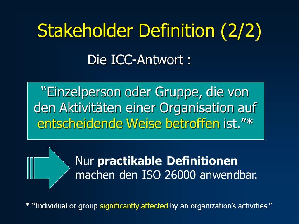 Die ICC-Antwort : Einzelperson oder Gruppe, die von den Aktivitäten einer Organisation auf entscheidende Weise betroffen ist.* Stakeholder Definition (2/2) Nur practikable Definitionen machen den ISO 26000 anwendbar.