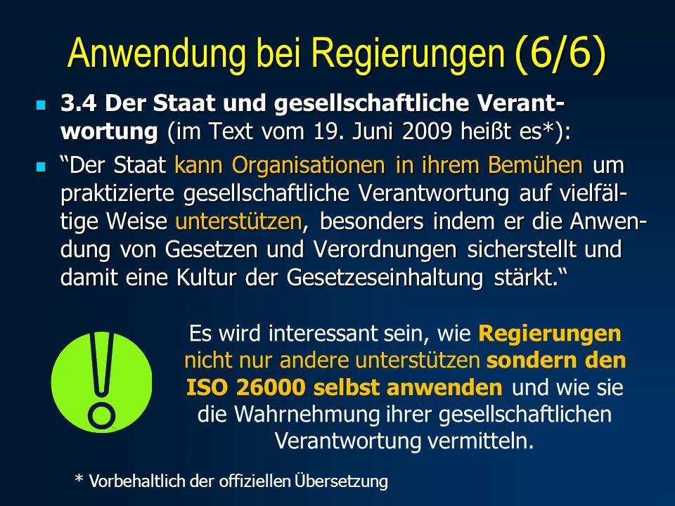 Anwendung bei Regierungen (6/6) Es wird interessant sein, wie Regierungen nicht nur andere unterstützen sondern den ISO 26000 selbst anwenden und wie sie die Wahrnehmung ihrer gesellschaftlichen Verantwortung vermitteln.