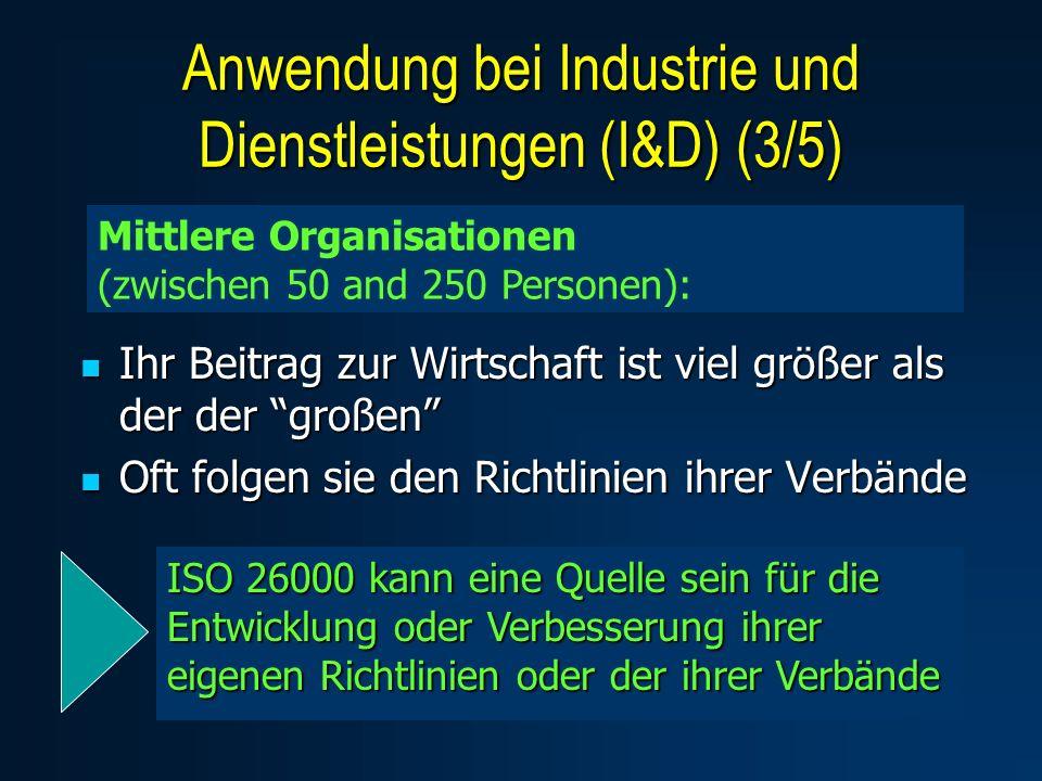 Ihr Beitrag zur Wirtschaft ist viel größer als der der großen Ihr Beitrag zur Wirtschaft ist viel größer als der der großen Oft folgen sie den Richtlinien ihrer Verbände Oft folgen sie den Richtlinien ihrer Verbände Mittlere Organisationen (zwischen 50 and 250 Personen): ISO 26000 kann eine Quelle sein für die Entwicklung oder Verbesserung ihrer eigenen Richtlinien oder der ihrer Verbände Anwendung bei Industrie und Dienstleistungen (I&D) (3/5)