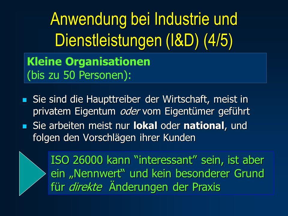 Sie sind die Haupttreiber der Wirtschaft, meist in privatem Eigentum oder vom Eigentümer geführt Sie sind die Haupttreiber der Wirtschaft, meist in privatem Eigentum oder vom Eigentümer geführt Sie arbeiten meist nur lokal oder national, und folgen den Vorschlägen ihrer Kunden Sie arbeiten meist nur lokal oder national, und folgen den Vorschlägen ihrer Kunden Kleine Organisationen (bis zu 50 Personen): ISO 26000 kann interessant sein, ist aber ein Nennwert und kein besonderer Grund für direkte Änderungen der Praxis Anwendung bei Industrie und Dienstleistungen (I&D) (4/5)