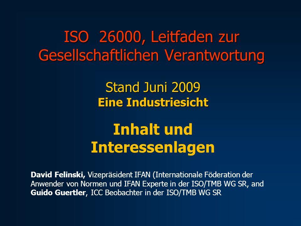 ISO 26000, Leitfaden zur Gesellschaftlichen Verantwortung Stand Juni 2009 Eine Industriesicht Inhalt und Interessenlagen David Felinski, Vizepräsident IFAN (Internationale Föderation der Anwender von Normen und IFAN Experte in der ISO/TMB WG SR, and Guido Guertler, ICC Beobachter in der ISO/TMB WG SR