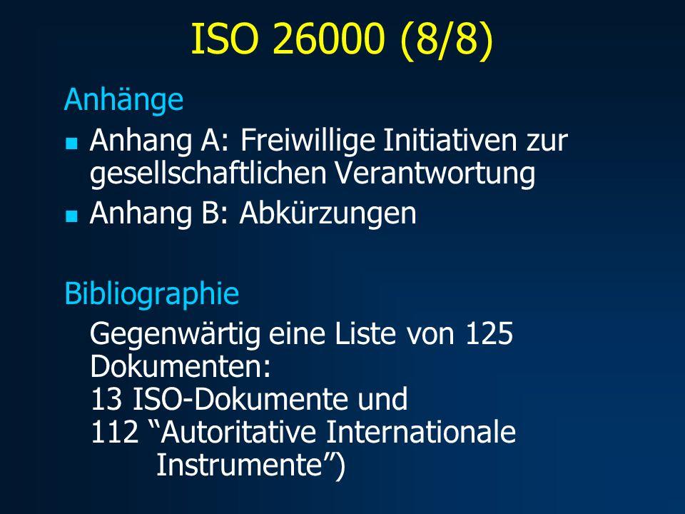 ISO 26000 (8/8) Anhänge Anhang A: Freiwillige Initiativen zur gesellschaftlichen Verantwortung Anhang B: Abkürzungen Bibliographie Gegenwärtig eine Liste von 125 Dokumenten: 13 ISO-Dokumente und 112 Autoritative Internationale Instrumente)