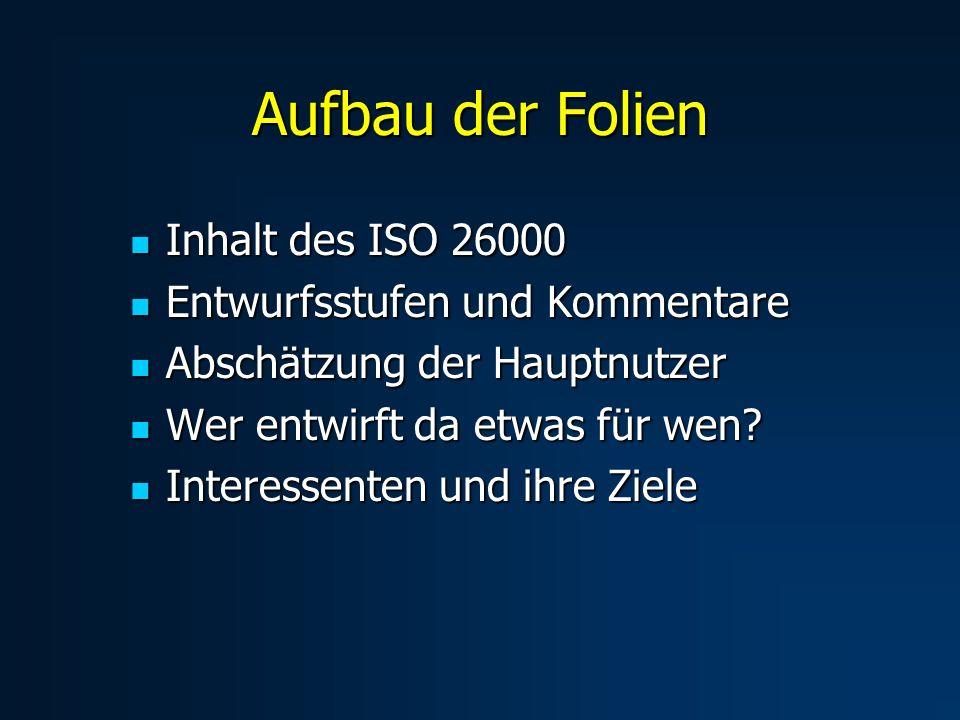 Aufbau der Folien Inhalt des ISO 26000 Inhalt des ISO 26000 Entwurfsstufen und Kommentare Entwurfsstufen und Kommentare Abschätzung der Hauptnutzer Abschätzung der Hauptnutzer Wer entwirft da etwas für wen.