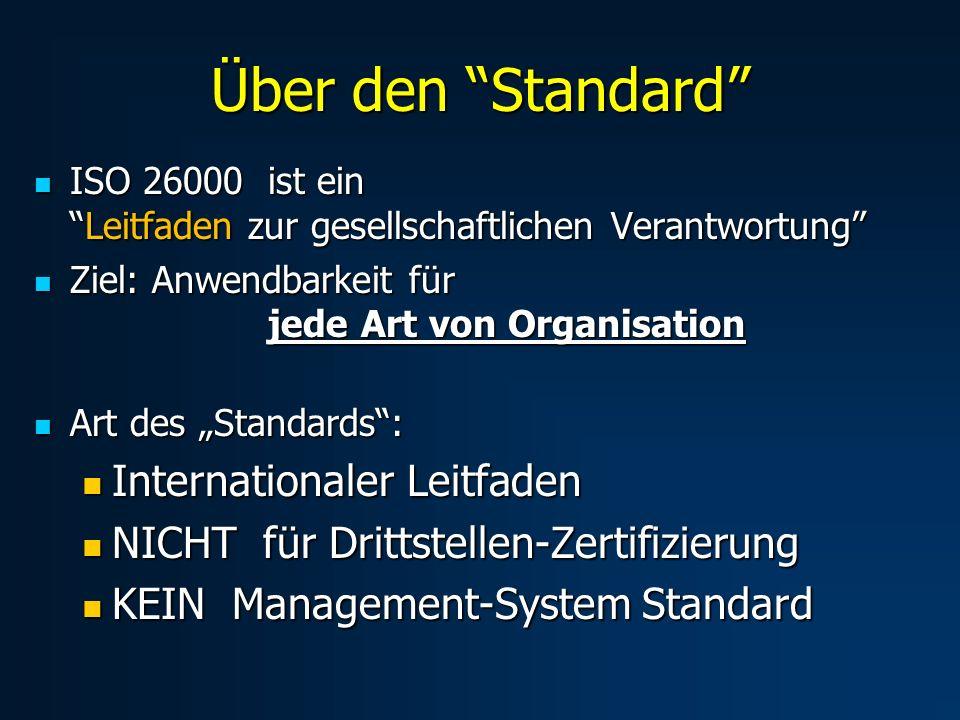 Über den Standard ISO 26000 ist einLeitfaden zur gesellschaftlichen Verantwortung ISO 26000 ist einLeitfaden zur gesellschaftlichen Verantwortung Ziel: Anwendbarkeit für jede Art von Organisation Ziel: Anwendbarkeit für jede Art von Organisation Art des Standards: Art des Standards: Internationaler Leitfaden Internationaler Leitfaden NICHT für Drittstellen-Zertifizierung NICHT für Drittstellen-Zertifizierung KEIN Management-System Standard KEIN Management-System Standard
