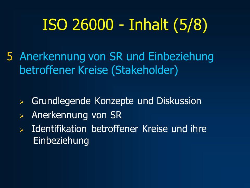 ISO 26000 – Inhalt (6/8) 6 Anleitung zu SR-Kernbereichen Stellt gezielt Anleitung zu einer Reihe von Kernbereichen und ihren Themen zur Verfügung und bezieht sie auf Organisationen Organisationsführung Arbeitspraktiken Menschenrechte Umwelt Faire Handlungsweisen Verbraucherthemen Einbeziehung und Entwicklung der Gesellschaft