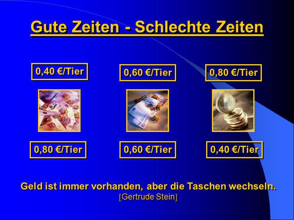 Gute Zeiten - Schlechte Zeiten 0,40 /Tier 0,60 /Tier 0,80 /Tier 0,60 /Tier 0,80 /Tier 0,40 /Tier Geld ist immer vorhanden, aber die Taschen wechseln.