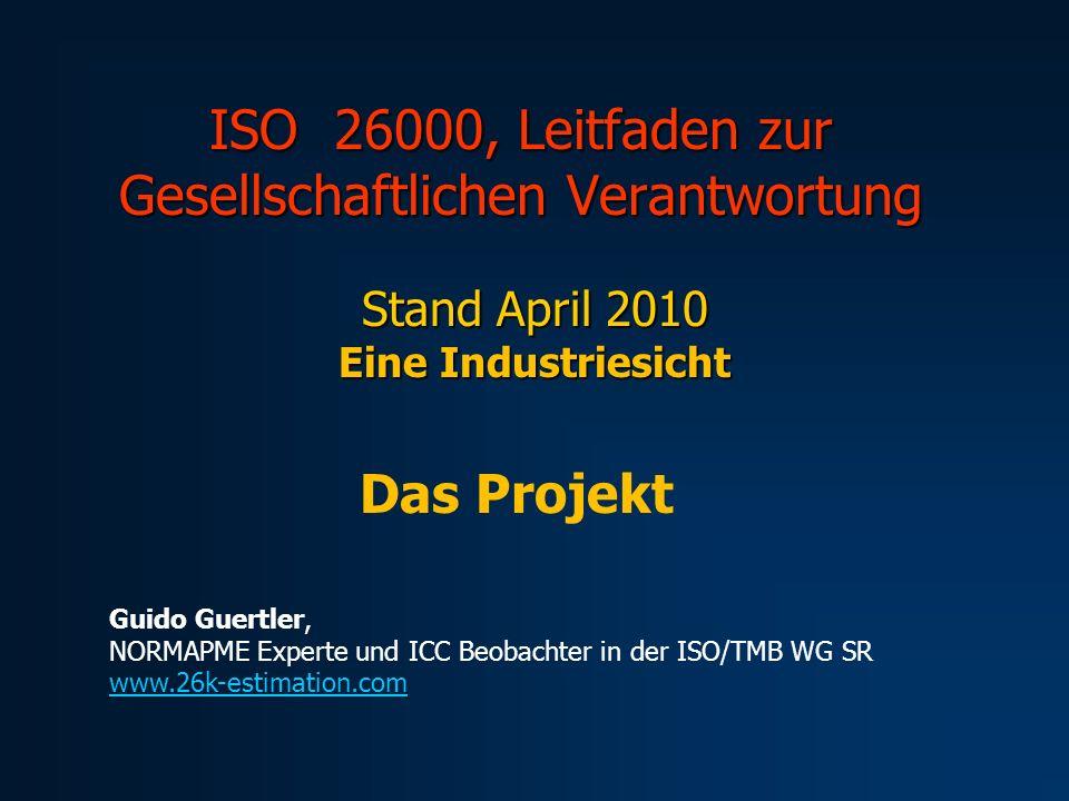ISO 26000, Leitfaden zur Gesellschaftlichen Verantwortung Stand April 2010 Eine Industriesicht Das Projekt Guido Guertler, NORMAPME Experte und ICC Beobachter in der ISO/TMB WG SR www.26k-estimation.com