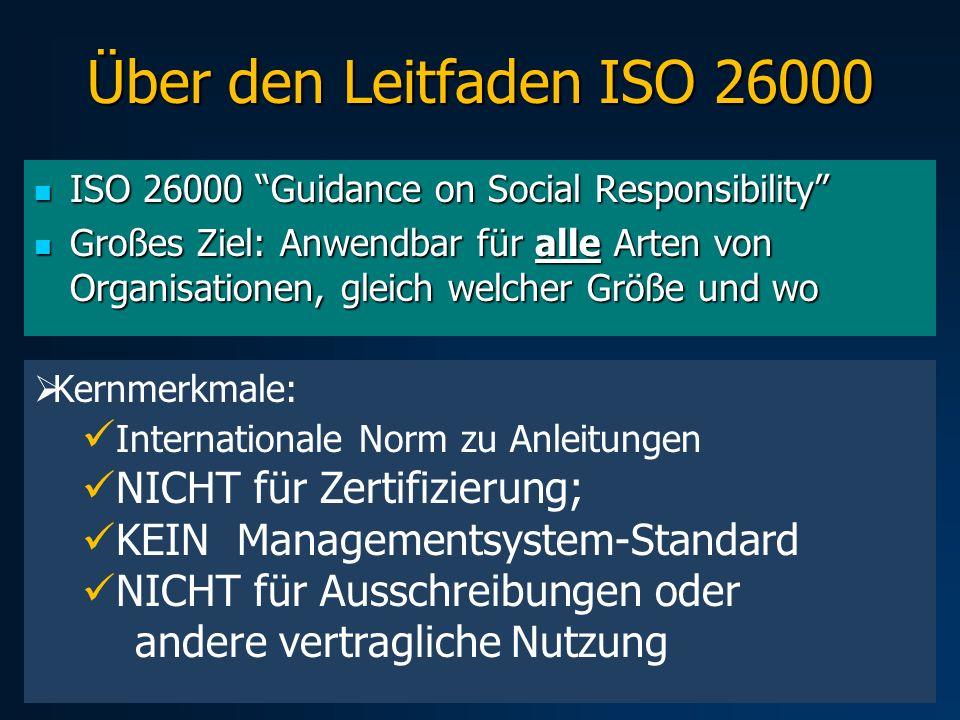 Über den Leitfaden ISO 26000 ISO 26000 Guidance on Social Responsibility ISO 26000 Guidance on Social Responsibility Großes Ziel: Anwendbar für alle Arten von Organisationen, gleich welcher Größe und wo Großes Ziel: Anwendbar für alle Arten von Organisationen, gleich welcher Größe und wo Kernmerkmale: Internationale Norm zu Anleitungen NICHT für Zertifizierung; KEIN Managementsystem-Standard NICHT für Ausschreibungen oder andere vertragliche Nutzung