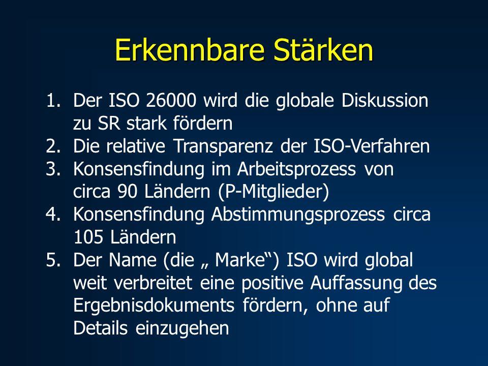 Erkennbare Stärken 1.Der ISO 26000 wird die globale Diskussion zu SR stark fördern 2.Die relative Transparenz der ISO-Verfahren 3.Konsensfindung im Arbeitsprozess von circa 90 Ländern (P-Mitglieder) 4.Konsensfindung Abstimmungsprozess circa 105 Ländern 5.Der Name (die Marke) ISO wird global weit verbreitet eine positive Auffassung des Ergebnisdokuments fördern, ohne auf Details einzugehen