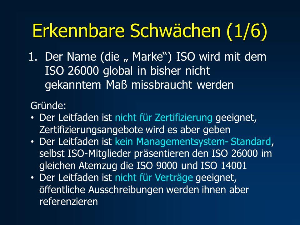 Erkennbare Schwächen (1/6) 1.Der Name (die Marke) ISO wird mit dem ISO 26000 global in bisher nicht gekanntem Maß missbraucht werden Gründe: Der Leitfaden ist nicht für Zertifizierung geeignet, Zertifizierungsangebote wird es aber geben Der Leitfaden ist kein Managementsystem- Standard, selbst ISO-Mitglieder präsentieren den ISO 26000 im gleichen Atemzug die ISO 9000 und ISO 14001 Der Leitfaden ist nicht für Verträge geeignet, öffentliche Ausschreibungen werden ihnen aber referenzieren