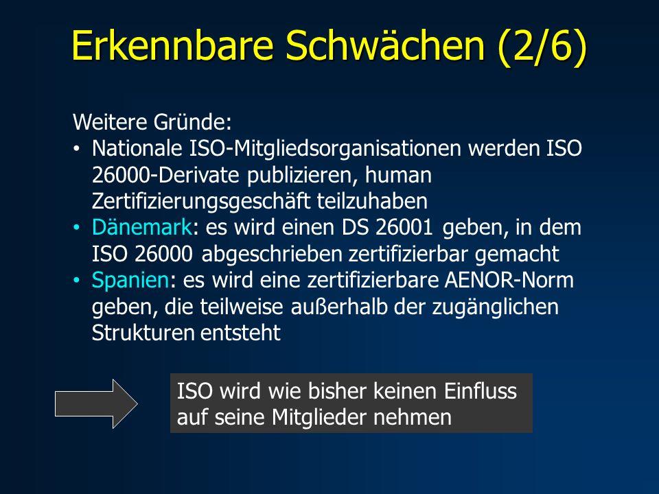 Erkennbare Schwächen (2/6) Weitere Gründe: Nationale ISO-Mitgliedsorganisationen werden ISO 26000-Derivate publizieren, human Zertifizierungsgeschäft teilzuhaben Dänemark: es wird einen DS 26001 geben, in dem ISO 26000 abgeschrieben zertifizierbar gemacht Spanien: es wird eine zertifizierbare AENOR-Norm geben, die teilweise außerhalb der zugänglichen Strukturen entsteht ISO wird wie bisher keinen Einfluss auf seine Mitglieder nehmen