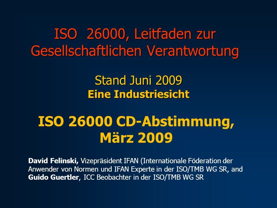 ISO 26000, Leitfaden zur Gesellschaftlichen Verantwortung Stand Juni 2009 Eine Industriesicht ISO 26000 CD-Abstimmung, März 2009 David Felinski, Vizep