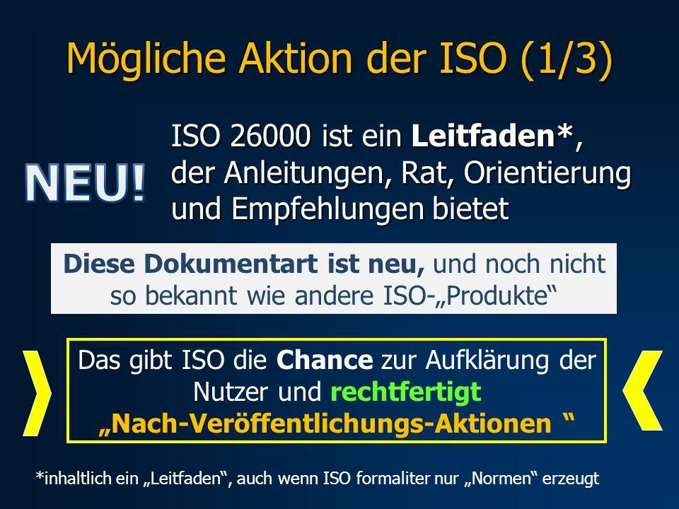 Mögliche Aktion der ISO (1/3) ISO 26000 ist ein Leitfaden*, der Anleitungen, Rat, Orientierung und Empfehlungen bietet Diese Dokumentart ist neu, und