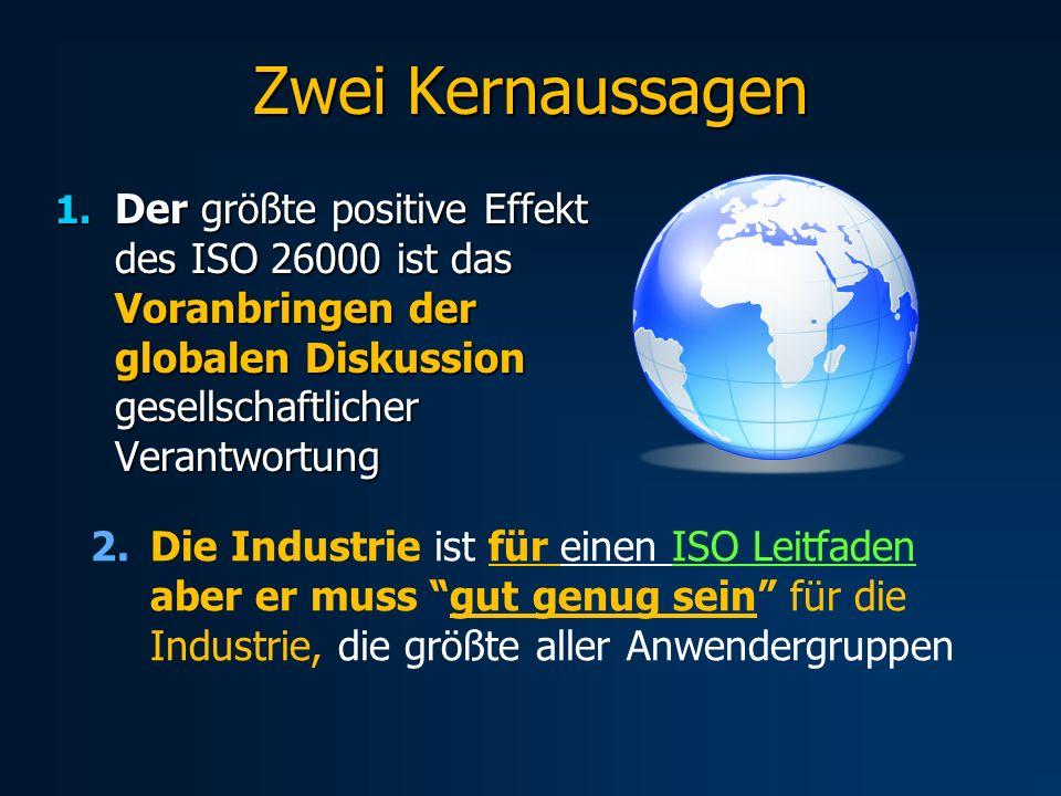 Zwei Kernaussagen 1. Der größte positive Effekt des ISO 26000 ist das Voranbringen der globalen Diskussion gesellschaftlicher Verantwortung 2.Die Indu