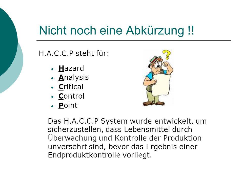 Nicht noch eine Abkürzung !! H.A.C.C.P steht für: Hazard Analysis Critical Control Point Das H.A.C.C.P System wurde entwickelt, um sicherzustellen, da