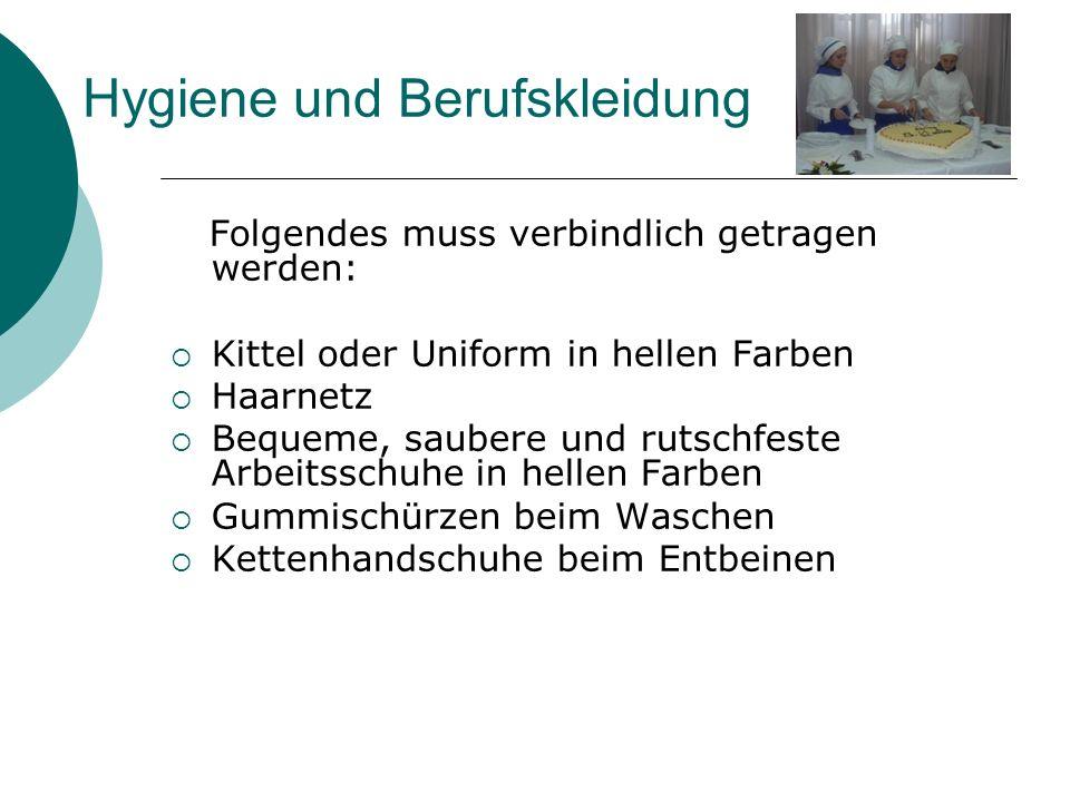 Hygiene und Berufskleidung Folgendes muss verbindlich getragen werden: Kittel oder Uniform in hellen Farben Haarnetz Bequeme, saubere und rutschfeste