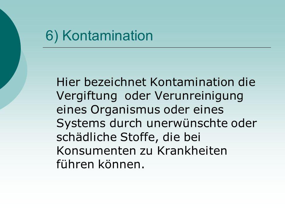 6) Kontamination Hier bezeichnet Kontamination die Vergiftung oder Verunreinigung eines Organismus oder eines Systems durch unerwünschte oder schädlic