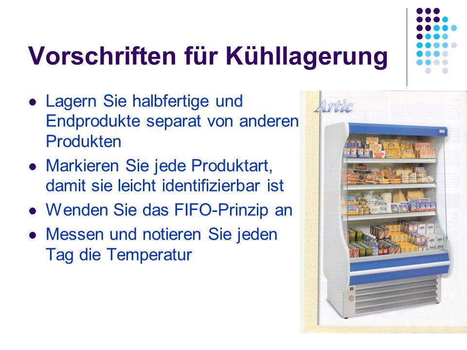 Vorschriften für Kühllagerung Lagern Sie halbfertige und Endprodukte separat von anderen Produkten Markieren Sie jede Produktart, damit sie leicht identifizierbar ist Wenden Sie das FIFO-Prinzip an Messen und notieren Sie jeden Tag die Temperatur