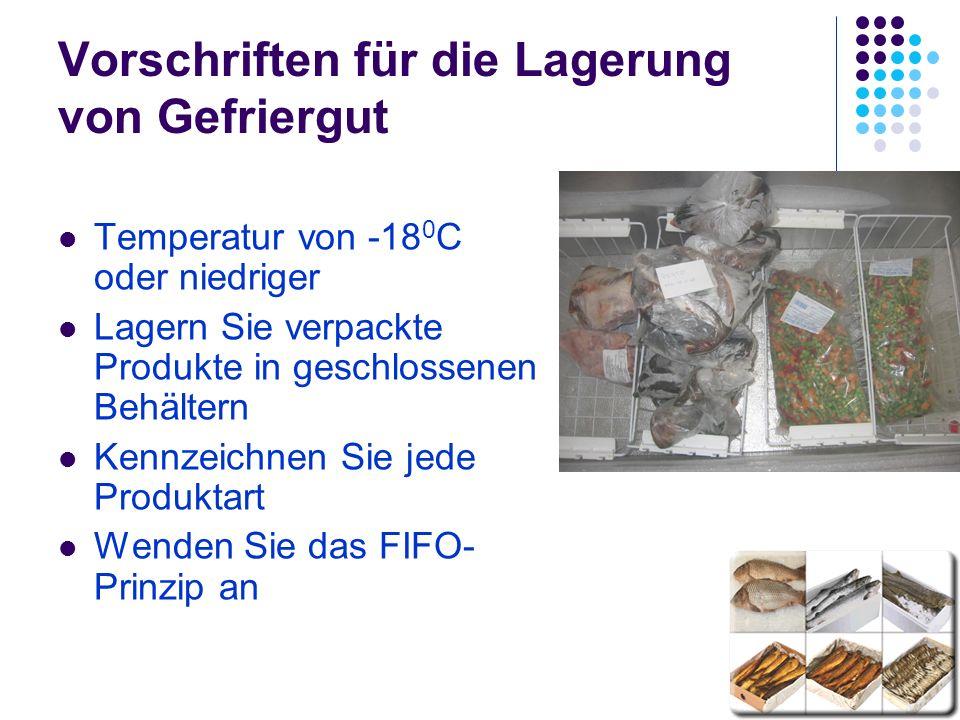 Vorschriften für die Lagerung von Gefriergut Temperatur von -18 0 C oder niedriger Lagern Sie verpackte Produkte in geschlossenen Behältern Kennzeichnen Sie jede Produktart Wenden Sie das FIFO- Prinzip an
