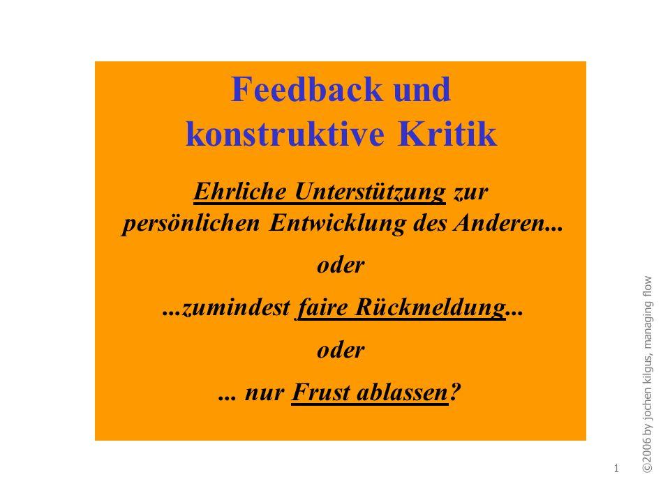 ©2006 by jochen kilgus, managing flow 1 Feedback und konstruktive Kritik Ehrliche Unterstützung zur persönlichen Entwicklung des Anderen... oder...zum