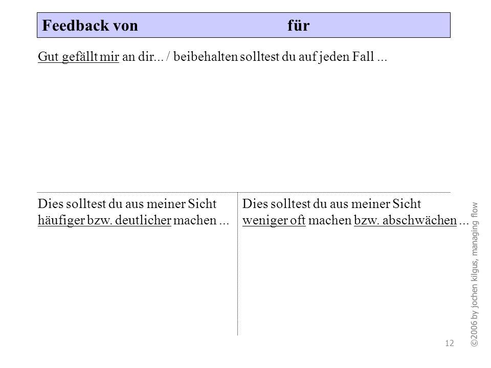 ©2006 by jochen kilgus, managing flow 12 Feedback von für Gut gefällt mir an dir... / beibehalten solltest du auf jeden Fall... Dies solltest du aus m