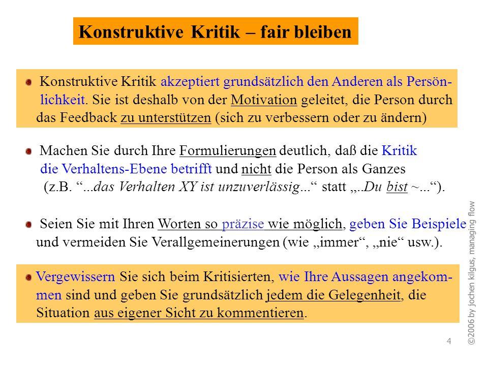 ©2006 by jochen kilgus, managing flow 4 Konstruktive Kritik – fair bleiben Machen Sie durch Ihre Formulierungen deutlich, daß die Kritik die Verhalten