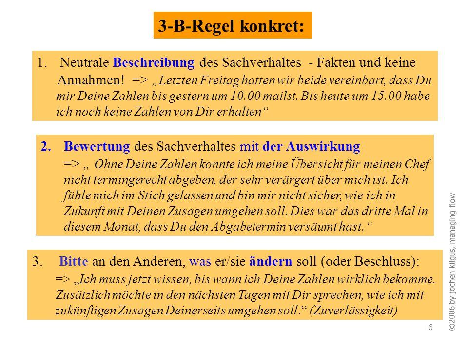 ©2006 by jochen kilgus, managing flow 6 3-B-Regel konkret: 3. Bitte an den Anderen, was er/sie ändern soll (oder Beschluss): => Ich muss jetzt wissen,