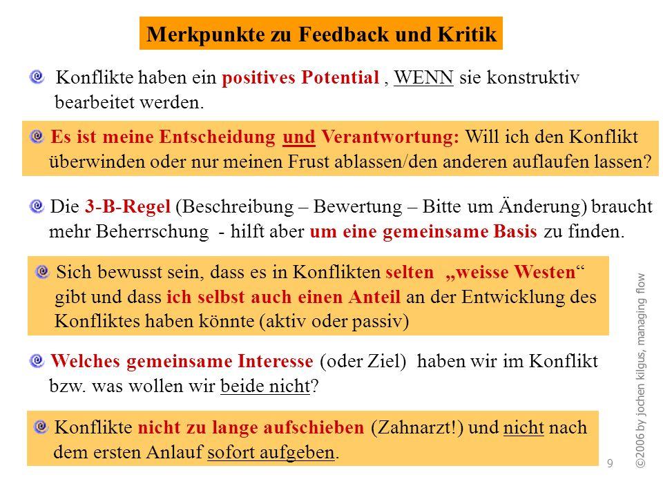 ©2006 by jochen kilgus, managing flow 9 Merkpunkte zu Feedback und Kritik Konflikte haben ein positives Potential, WENN sie konstruktiv bearbeitet wer