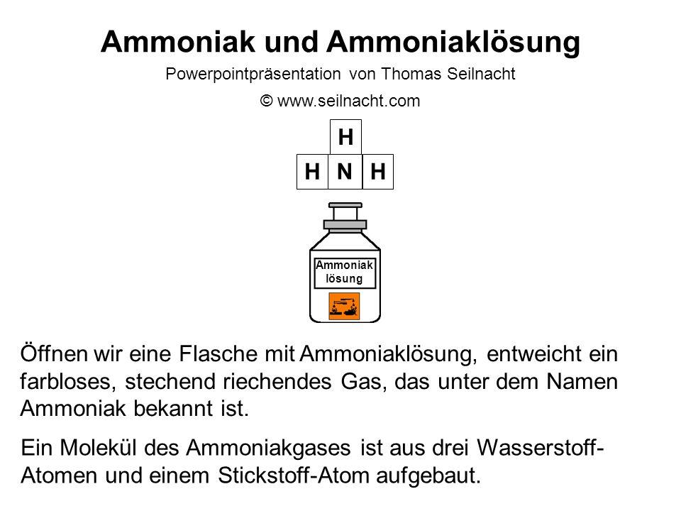 Ammoniak und Ammoniaklösung Powerpointpräsentation von Thomas Seilnacht © www.seilnacht.com Öffnen wir eine Flasche mit Ammoniaklösung, entweicht ein