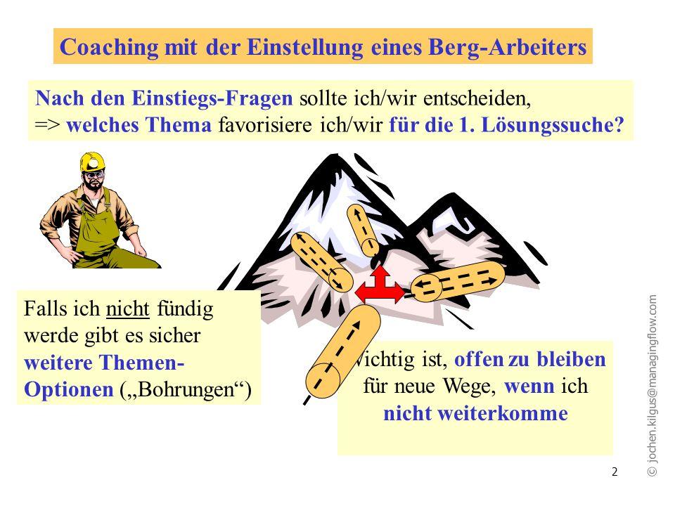 © jochen.kilgus@managingflow.com 2 Wichtig ist, offen zu bleiben für neue Wege, wenn ich nicht weiterkomme Coaching mit der Einstellung eines Berg-Arbeiters Nach den Einstiegs-Fragen sollte ich/wir entscheiden, => welches Thema favorisiere ich/wir für die 1.